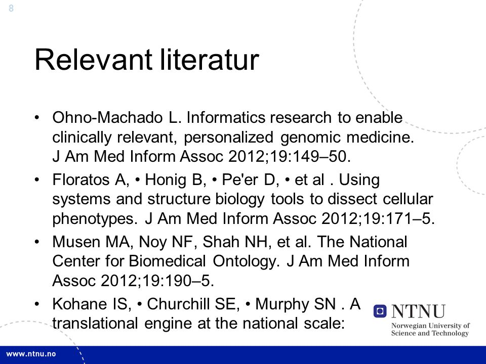 8 Relevant literatur Ohno-Machado L. Informatics research to enable clinically relevant, personalized genomic medicine. J Am Med Inform Assoc 2012;19: