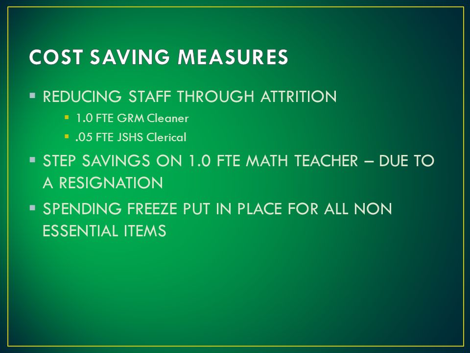  REDUCING STAFF THROUGH ATTRITION  1.0 FTE GRM Cleaner .05 FTE JSHS Clerical  STEP SAVINGS ON 1.0 FTE MATH TEACHER – DUE TO A RESIGNATION  SPENDING FREEZE PUT IN PLACE FOR ALL NON ESSENTIAL ITEMS
