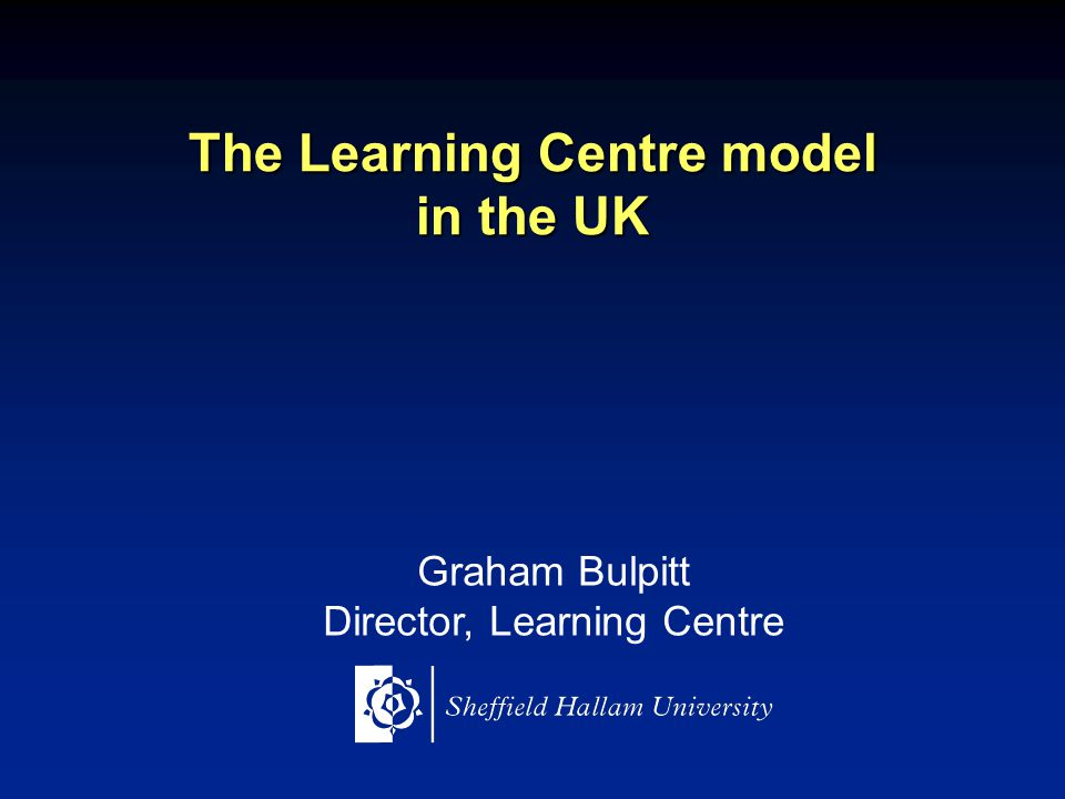 The Learning Centre model in the UK Graham Bulpitt Director, Learning Centre
