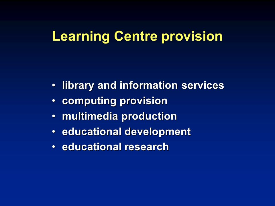 Learning Centre provision library and information serviceslibrary and information services computing provisioncomputing provision multimedia productionmultimedia production educational developmenteducational development educational researcheducational research