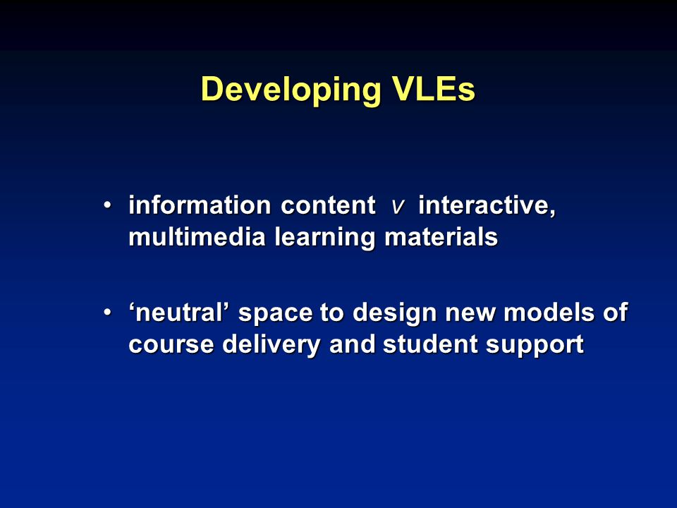 Developing VLEs information content v interactive, multimedia learning materialsinformation content v interactive, multimedia learning materials 'neutral' space to design new models of course delivery and student support'neutral' space to design new models of course delivery and student support