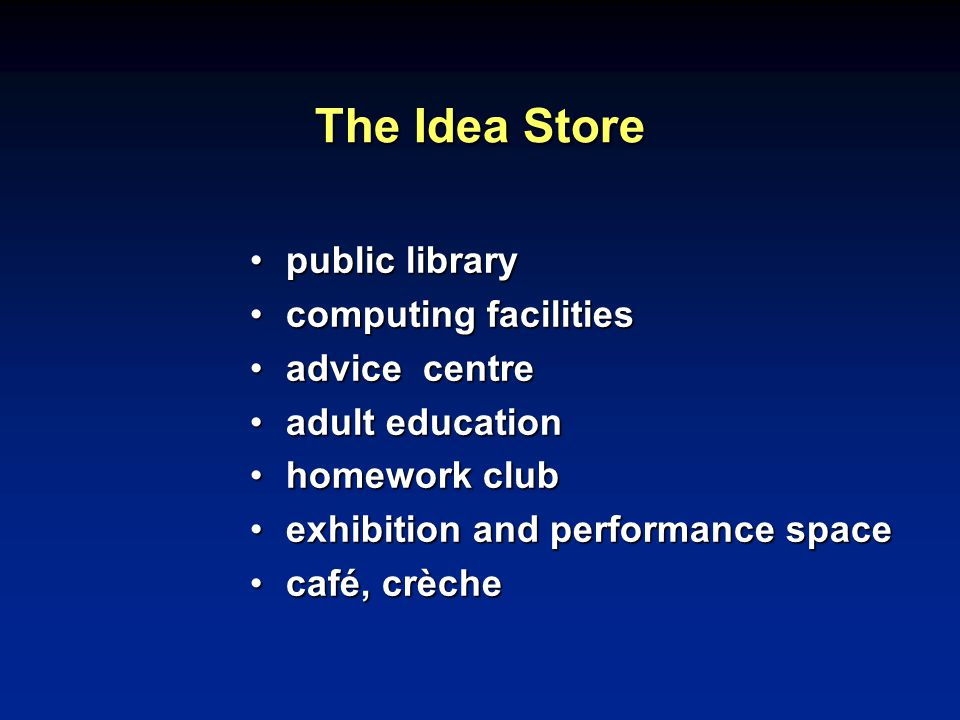 The Idea Store public librarypublic library computing facilitiescomputing facilities advice centreadvice centre adult educationadult education homework clubhomework club exhibition and performance spaceexhibition and performance space café, crèchecafé, crèche