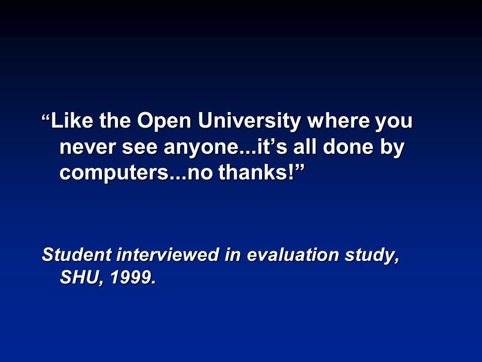 Like the Open University where you never see anyone...it's all done by computers...no thanks! Student interviewed in evaluation study, SHU, 1999.
