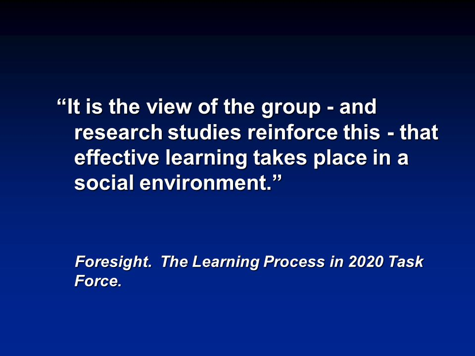 It is the view of the group - and research studies reinforce this - that effective learning takes place in a social environment. Foresight.