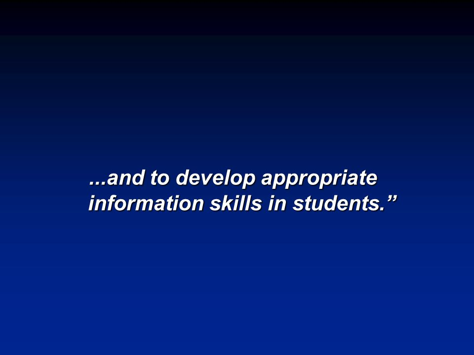 ...and to develop appropriate information skills in students.