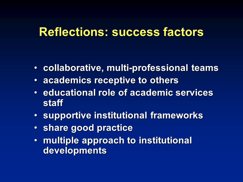 Reflections: success factors collaborative, multi-professional teamscollaborative, multi-professional teams academics receptive to othersacademics receptive to others educational role of academic services staffeducational role of academic services staff supportive institutional frameworkssupportive institutional frameworks share good practiceshare good practice multiple approach to institutional developmentsmultiple approach to institutional developments