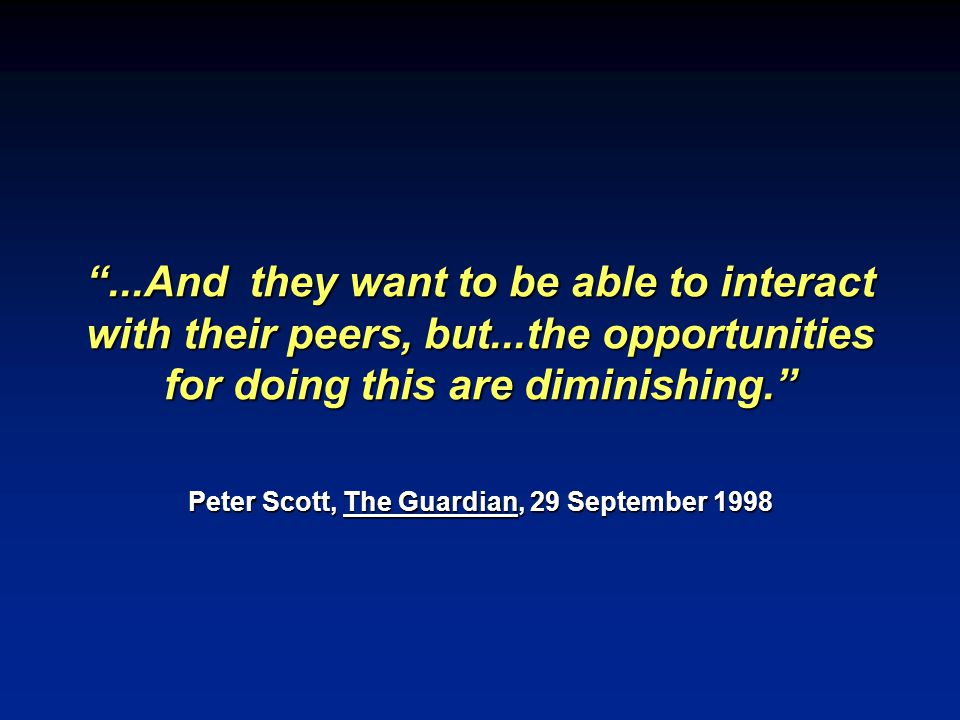...And they want to be able to interact with their peers, but...the opportunities for doing this are diminishing. Peter Scott, The Guardian, 29 September 1998