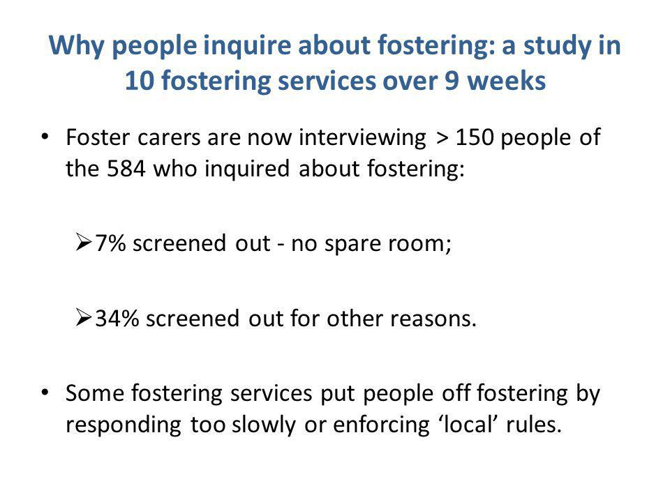 Why people inquire about fostering: a study in 10 fostering services over 9 weeks Foster carers are now interviewing > 150 people of the 584 who inquired about fostering:  7% screened out - no spare room;  34% screened out for other reasons.