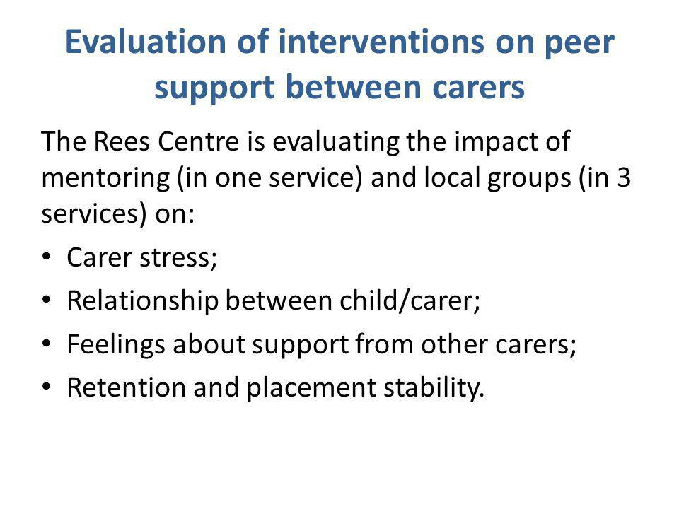 Evaluation of interventions on peer support between carers The Rees Centre is evaluating the impact of mentoring (in one service) and local groups (in 3 services) on: Carer stress; Relationship between child/carer; Feelings about support from other carers; Retention and placement stability.