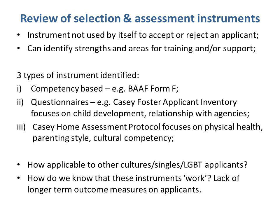 Review of selection & assessment instruments Instrument not used by itself to accept or reject an applicant; Can identify strengths and areas for training and/or support; 3 types of instrument identified: i)Competency based – e.g.