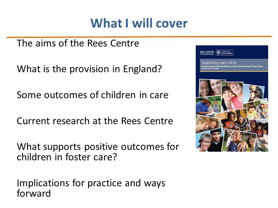 What I will cover The aims of the Rees Centre What is the provision in England.