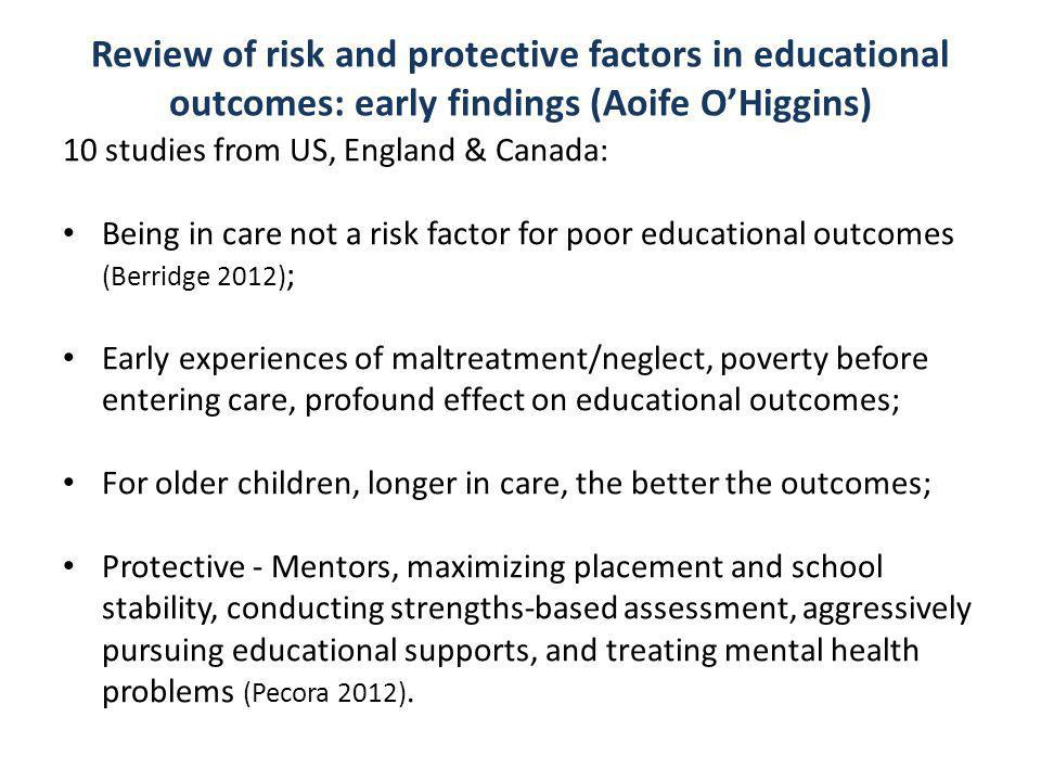 Review of risk and protective factors in educational outcomes: early findings (Aoife O'Higgins) 10 studies from US, England & Canada: Being in care not a risk factor for poor educational outcomes (Berridge 2012) ; Early experiences of maltreatment/neglect, poverty before entering care, profound effect on educational outcomes; For older children, longer in care, the better the outcomes; Protective - Mentors, maximizing placement and school stability, conducting strengths-based assessment, aggressively pursuing educational supports, and treating mental health problems (Pecora 2012).