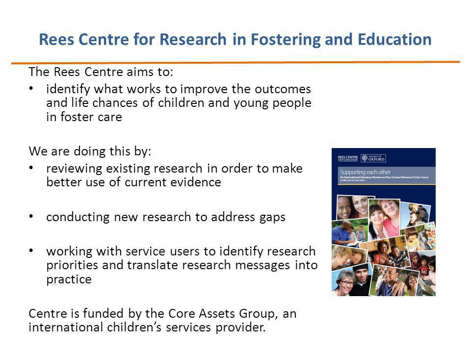Rees Centre for Research in Fostering and Education The Rees Centre aims to: identify what works to improve the outcomes and life chances of children and young people in foster care We are doing this by: reviewing existing research in order to make better use of current evidence conducting new research to address gaps working with service users to identify research priorities and translate research messages into practice Centre is funded by the Core Assets Group, an international children's services provider.