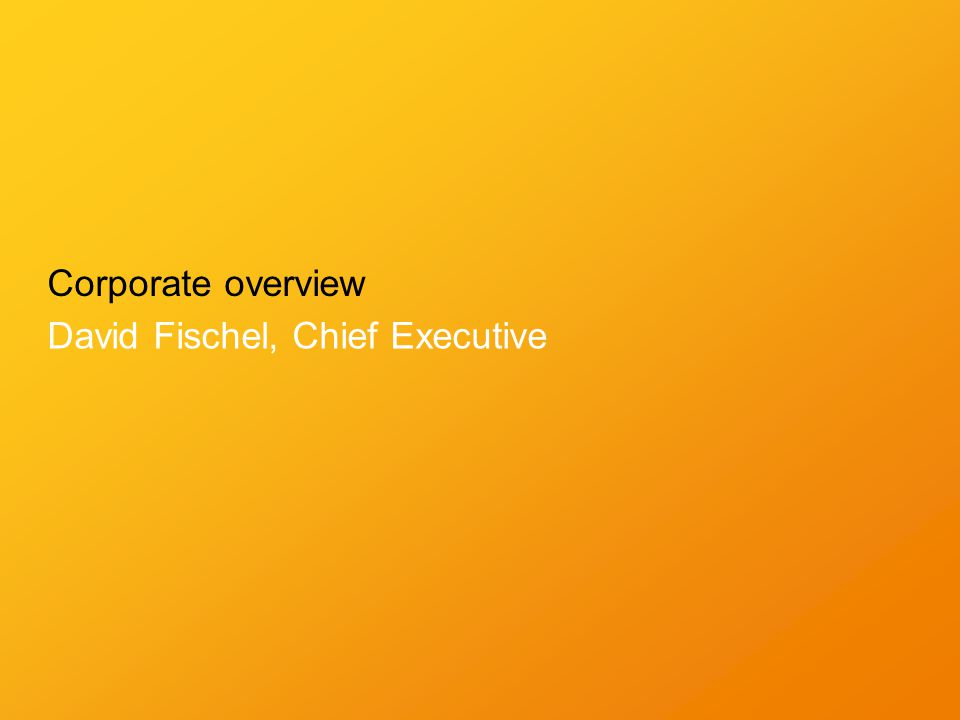 Corporate overview David Fischel, Chief Executive