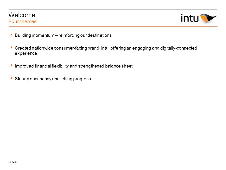 Page 6 Welcome Building momentum – reinforcing our destinations Created nationwide consumer-facing brand, intu, offering an engaging and digitally-connected experience Improved financial flexibility and strengthened balance sheet Steady occupancy and letting progress Four themes