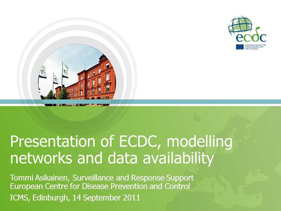 Presentation of ECDC, modelling networks and data availability Tommi Asikainen, Surveillance and Response Support European Centre for Disease Preventi