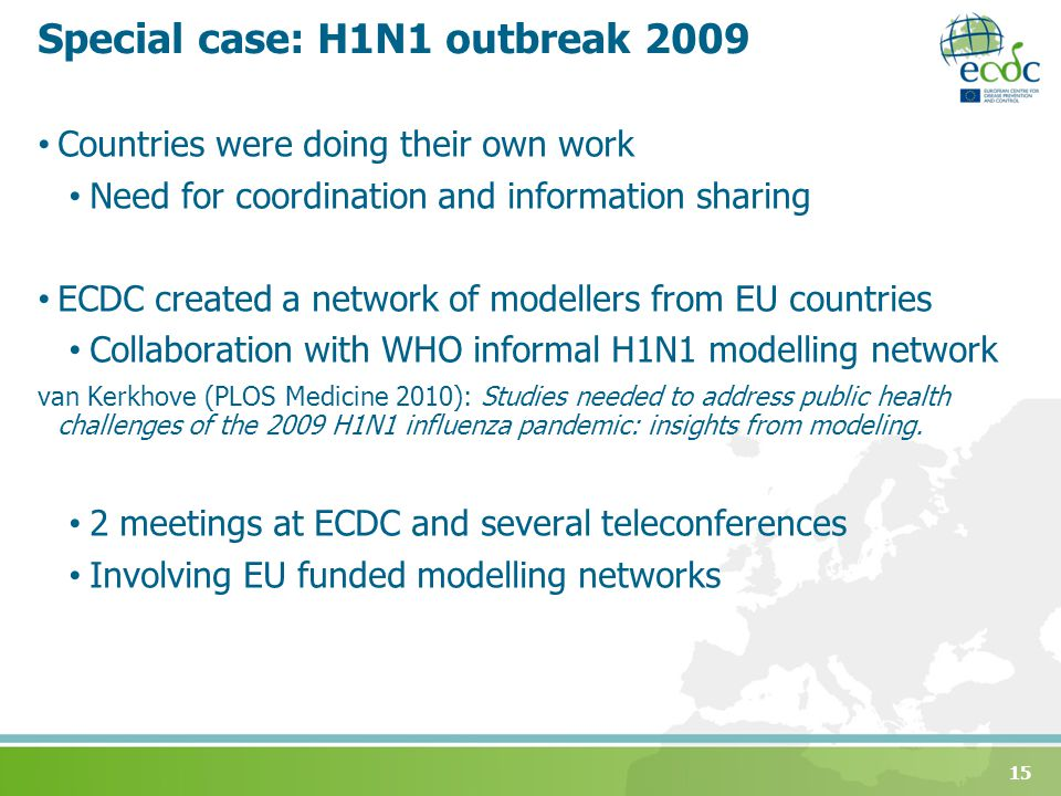 Special case: H1N1 outbreak 2009 Countries were doing their own work Need for coordination and information sharing ECDC created a network of modellers