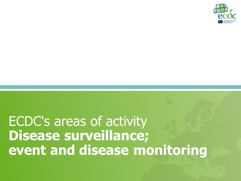 ECDC's areas of activity Disease surveillance; event and disease monitoring
