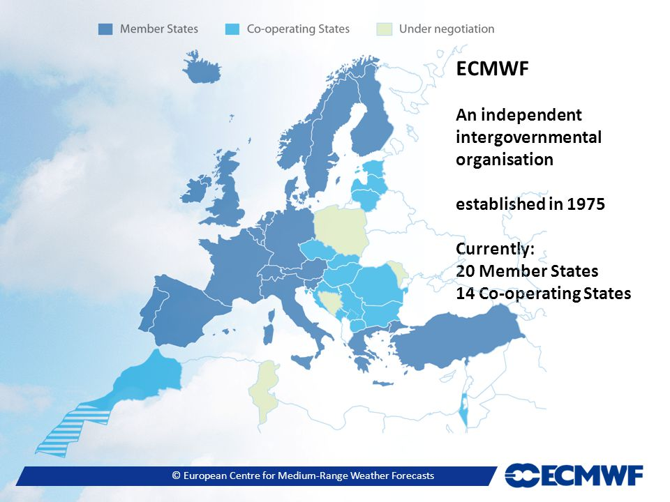 © European Centre for Medium-Range Weather Forecasts ECMWF An independent intergovernmental organisation established in 1975 Currently: 20 Member States 14 Co-operating States