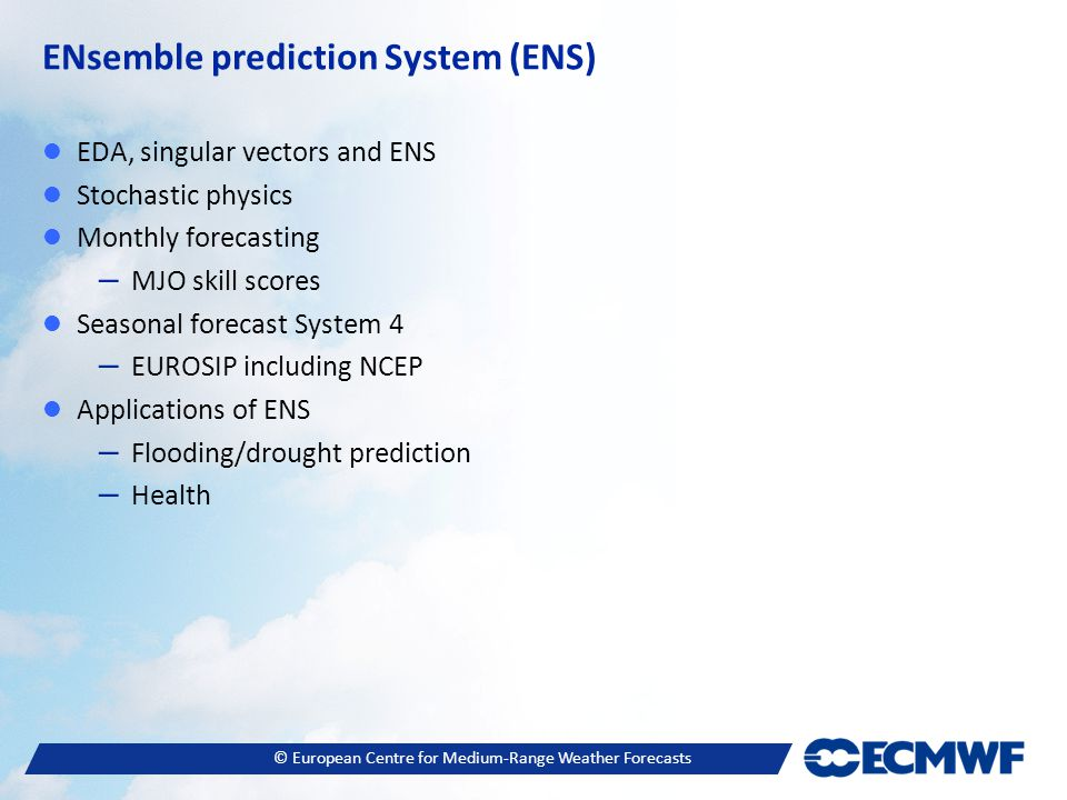 © European Centre for Medium-Range Weather Forecasts ENsemble prediction System (ENS) EDA, singular vectors and ENS Stochastic physics Monthly forecasting – MJO skill scores Seasonal forecast System 4 – EUROSIP including NCEP Applications of ENS – Flooding/drought prediction – Health