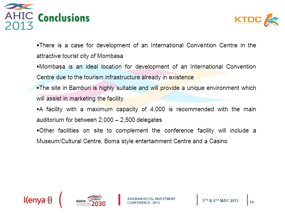 ARABIAN HOTEL INVESTMENT CONFERENCE TH & 6 TH MAY Conclusions  There is a case for development of an International Convention Centre in the attractive tourist city of Mombasa  Mombasa is an ideal location for development of an International Convention Centre due to the tourism infrastructure already in existence  The site in Bamburi is highly suitable and will provide a unique environment which will assist in marketing the facility  A facility with a maximum capacity of 4,000 is recommended with the main auditorium for between 2,000 – 2,500 delegates  Other facilities on site to complement the conference facility will include a Museum/Cultural Centre, Boma style entertainment Centre and a Casino