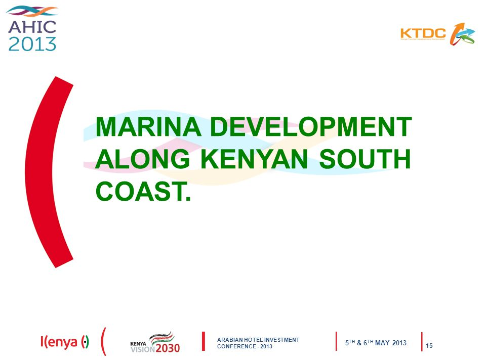 ARABIAN HOTEL INVESTMENT CONFERENCE - 2013 5 TH & 6 TH MAY 2013 15 MARINA DEVELOPMENT ALONG KENYAN SOUTH COAST.