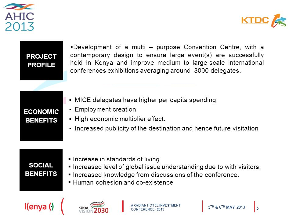 ARABIAN HOTEL INVESTMENT CONFERENCE TH & 6 TH MAY PROJECT PROFILE  Development of a multi – purpose Convention Centre, with a contemporary design to ensure large event(s) are successfully held in Kenya and improve medium to large-scale international conferences exhibitions averaging around 3000 delegates.
