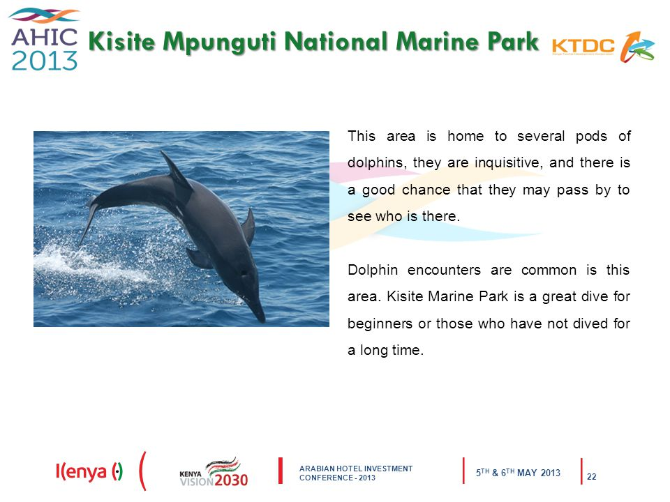 ARABIAN HOTEL INVESTMENT CONFERENCE TH & 6 TH MAY Kisite Mpunguti National Marine Park This area is home to several pods of dolphins, they are inquisitive, and there is a good chance that they may pass by to see who is there.