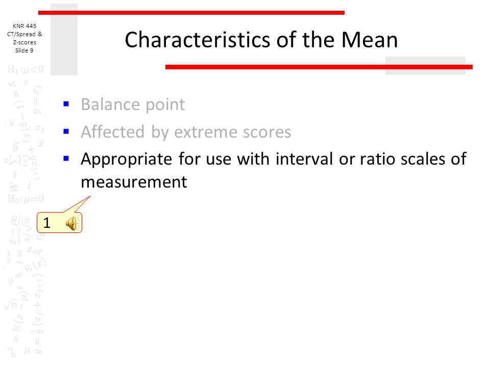 KNR 445 CT/Spread & Z-scores Slide 8 Characteristics of the Mean  Balance point  Affected by extreme scores  Scores 7, 11, 11, 14, 17  Mean = 12, Mode and Median = 11  Scores 7, 11, 11, 14, 170  Mean = 42.6, Mode & Median = 11 1