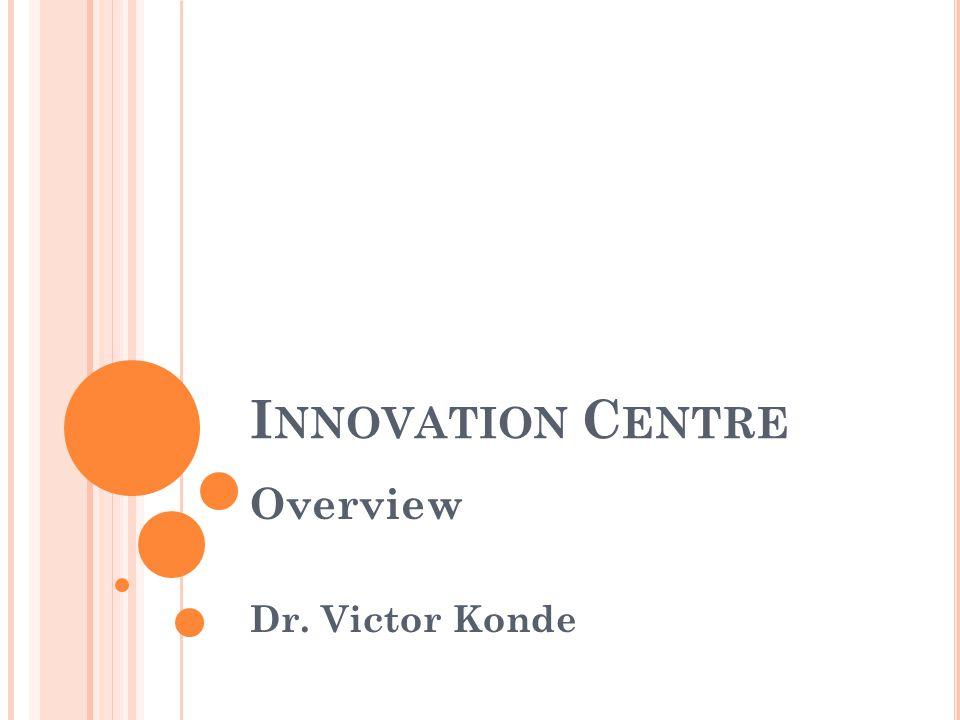 I NNOVATION C ENTRE Overview Dr. Victor Konde