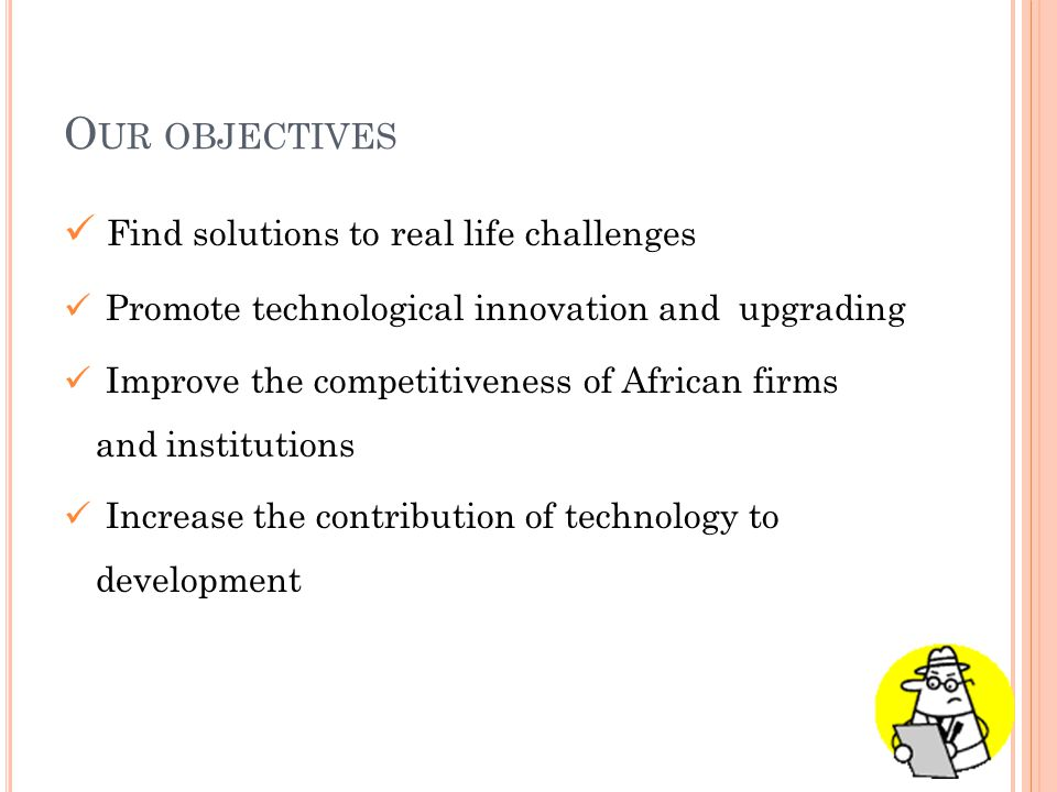 O UR OBJECTIVES Find solutions to real life challenges Promote technological innovation and upgrading Improve the competitiveness of African firms and institutions Increase the contribution of technology to development
