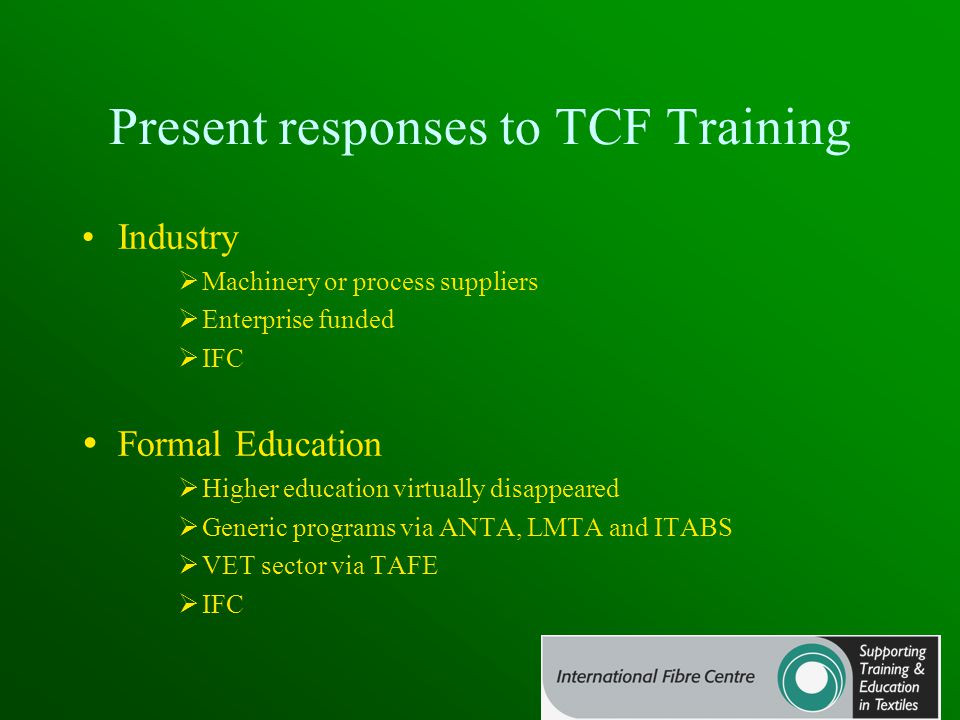Present responses to TCF Training Industry  Machinery or process suppliers  Enterprise funded  IFC  Formal Education  Higher education virtually disappeared  Generic programs via ANTA, LMTA and ITABS  VET sector via TAFE  IFC