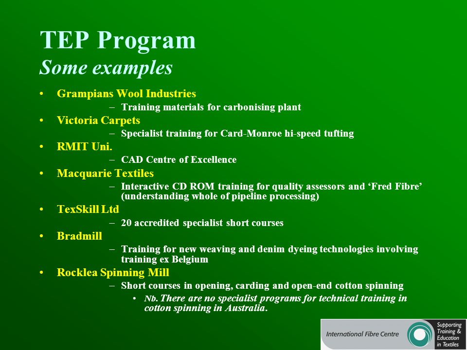 TEP Program Some examples Grampians Wool Industries –Training materials for carbonising plant Victoria Carpets –Specialist training for Card-Monroe hi-speed tufting RMIT Uni.