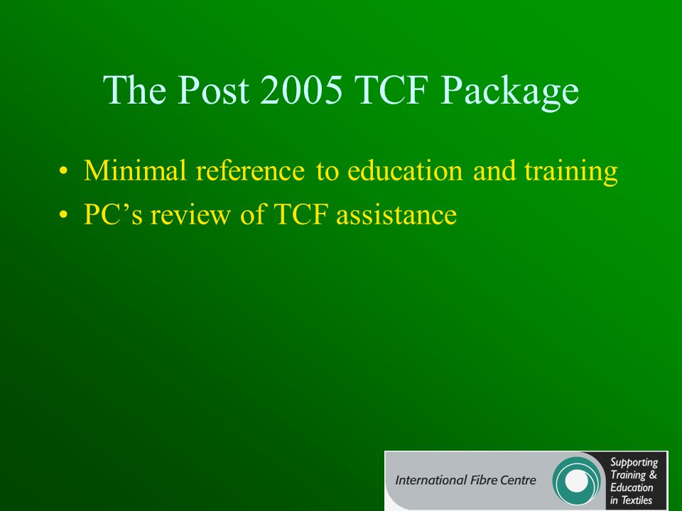 The Post 2005 TCF Package Minimal reference to education and training PC's review of TCF assistance