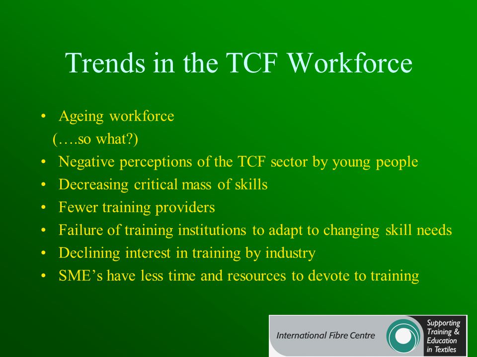 Trends in the TCF Workforce Ageing workforce (….so what?) Negative perceptions of the TCF sector by young people Decreasing critical mass of skills Fewer training providers Failure of training institutions to adapt to changing skill needs Declining interest in training by industry SME's have less time and resources to devote to training