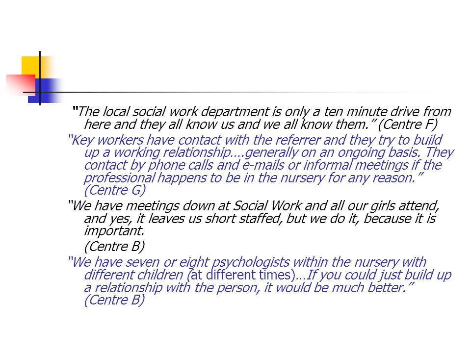 The local social work department is only a ten minute drive from here and they all know us and we all know them. (Centre F) Key workers have contact with the referrer and they try to build up a working relationship….generally on an ongoing basis.