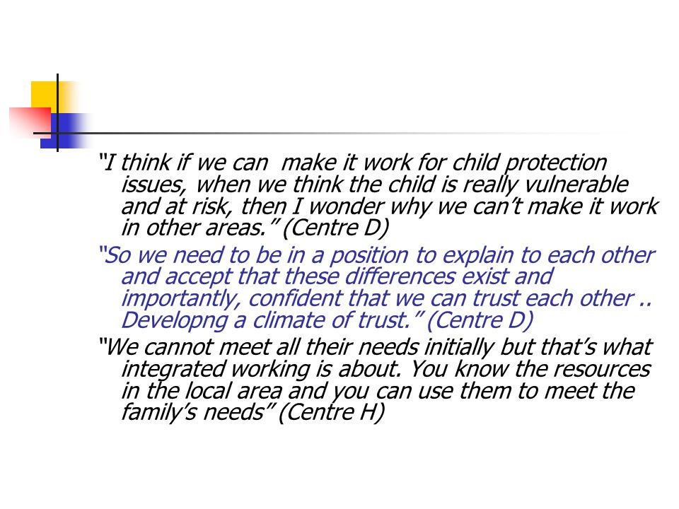 I think if we can make it work for child protection issues, when we think the child is really vulnerable and at risk, then I wonder why we can't make it work in other areas. (Centre D) So we need to be in a position to explain to each other and accept that these differences exist and importantly, confident that we can trust each other..