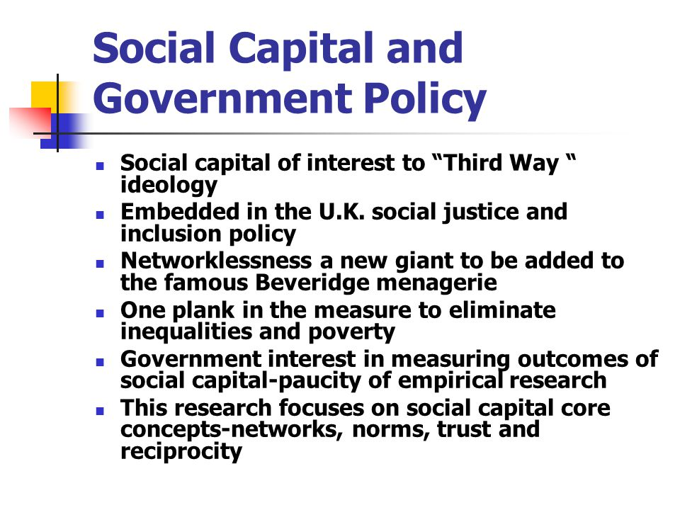 Social Capital and Government Policy Social capital of interest to Third Way ideology Embedded in the U.K.