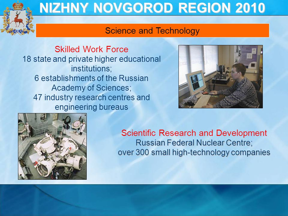 Skilled Work Force 18 state and private higher educational institutions; 6 establishments of the Russian Academy of Sciences; 47 industry research centres and engineering bureaus Scientific Research and Development Russian Federal Nuclear Centre; over 300 small high-technology companies Science and Technology NIZHNY NOVGOROD REGION 2010