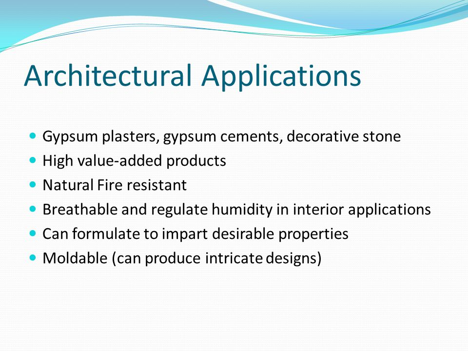 Architectural Applications Gypsum plasters, gypsum cements, decorative stone High value-added products Natural Fire resistant Breathable and regulate