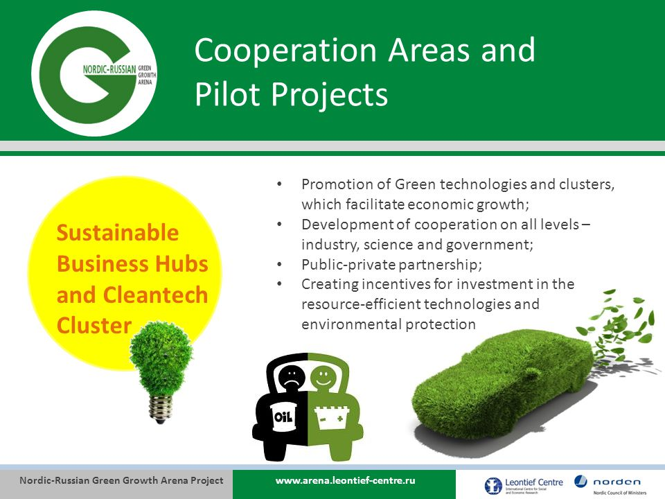 Nordic-Russian Green Growth Arena Projectwww.arena.leontief-centre.ru Cooperation Areas and Pilot Projects Sustainable Business Hubs and Cleantech Cluster Promotion of Green technologies and clusters, which facilitate economic growth; Development of cooperation on all levels – industry, science and government; Public-private partnership; Creating incentives for investment in the resource-efficient technologies and environmental protection
