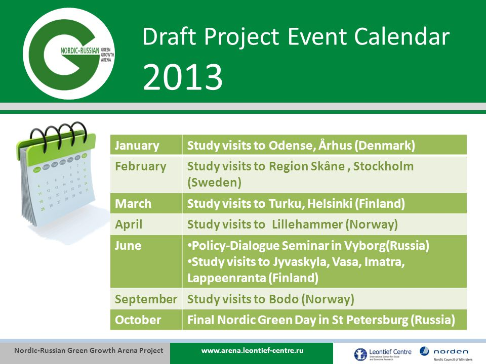 Nordic-Russian Green Growth Arena Projectwww.arena.leontief-centre.ru Draft Project Event Calendar 2013 JanuaryStudy visits to Odense, Århus (Denmark) FebruaryStudy visits to Region Skåne, Stockholm (Sweden) MarchStudy visits to Turku, Helsinki (Finland) AprilStudy visits to Lillehammer (Norway) June Policy-Dialogue Seminar in Vyborg(Russia) Study visits to Jyvaskyla, Vasa, Imatra, Lappeenranta (Finland) SeptemberStudy visits to Bodo (Norway) OctoberFinal Nordic Green Day in St Petersburg (Russia)