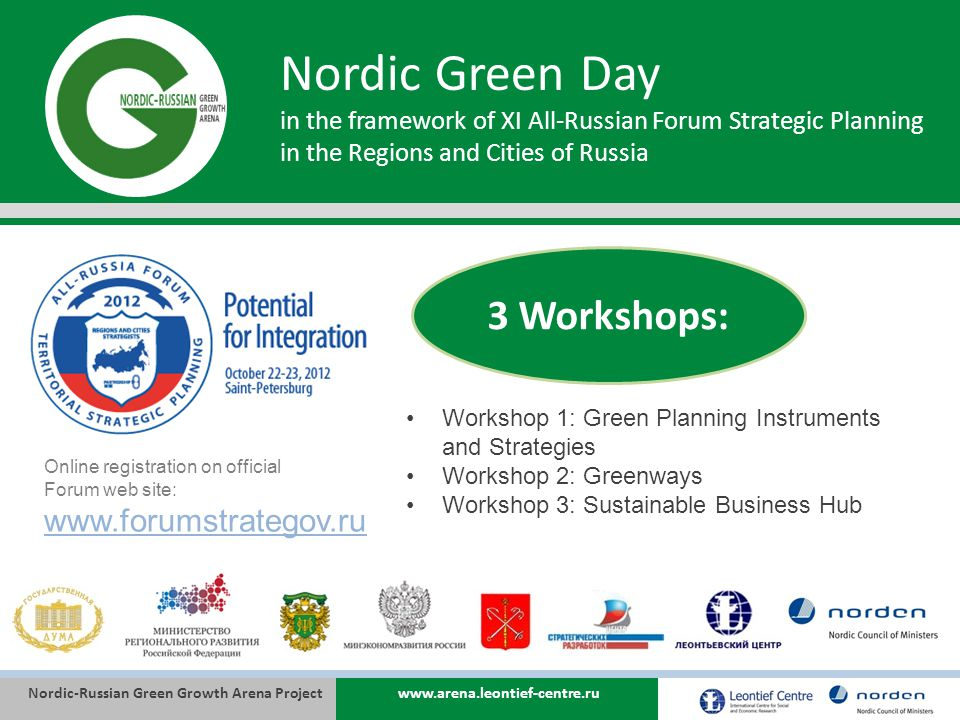 Nordic-Russian Green Growth Arena Projectwww.arena.leontief-centre.ru Nordic Green Day in the framework of XI All-Russian Forum Strategic Planning in the Regions and Cities of Russia Workshop 1: Green Planning Instruments and Strategies Workshop 2: Greenways Workshop 3: Sustainable Business Hub 3 Workshops: Online registration on official Forum web site: www.forumstrategov.ru