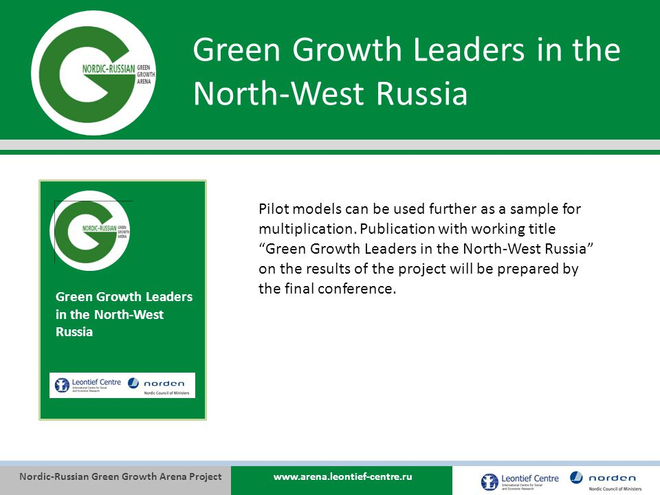 Nordic-Russian Green Growth Arena Projectwww.arena.leontief-centre.ru Green Growth Leaders in the North-West Russia Pilot models can be used further as a sample for multiplication.