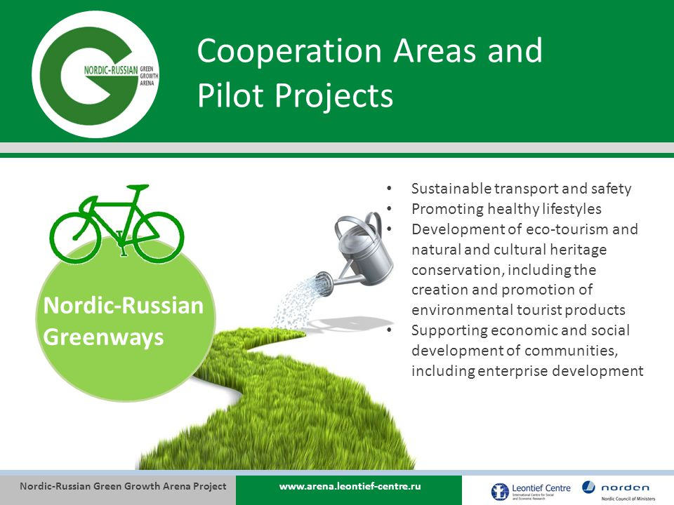 Nordic-Russian Green Growth Arena Projectwww.arena.leontief-centre.ru Cooperation Areas and Pilot Projects Nordic-Russian Greenways Sustainable transport and safety Promoting healthy lifestyles Development of eco-tourism and natural and cultural heritage conservation, including the creation and promotion of environmental tourist products Supporting economic and social development of communities, including enterprise development