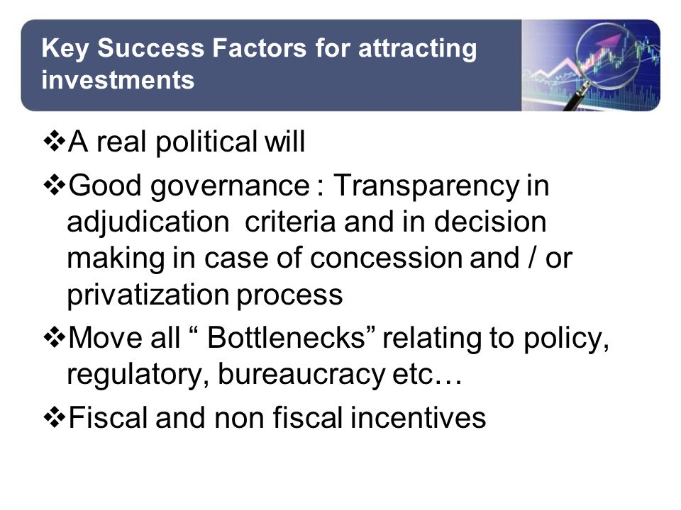 Key Success Factors for attracting investments  A real political will  Good governance : Transparency in adjudication criteria and in decision making in case of concession and / or privatization process  Move all Bottlenecks relating to policy, regulatory, bureaucracy etc…  Fiscal and non fiscal incentives