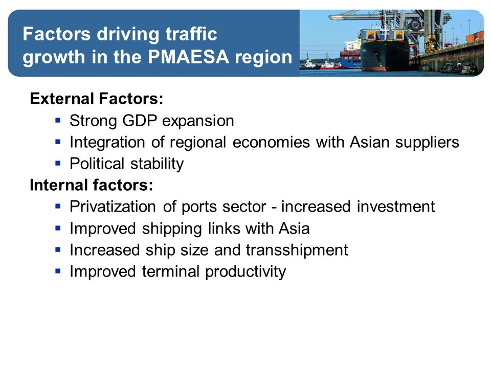 Factors driving traffic growth in the PMAESA region External Factors:  Strong GDP expansion  Integration of regional economies with Asian suppliers  Political stability Internal factors:  Privatization of ports sector - increased investment  Improved shipping links with Asia  Increased ship size and transshipment  Improved terminal productivity