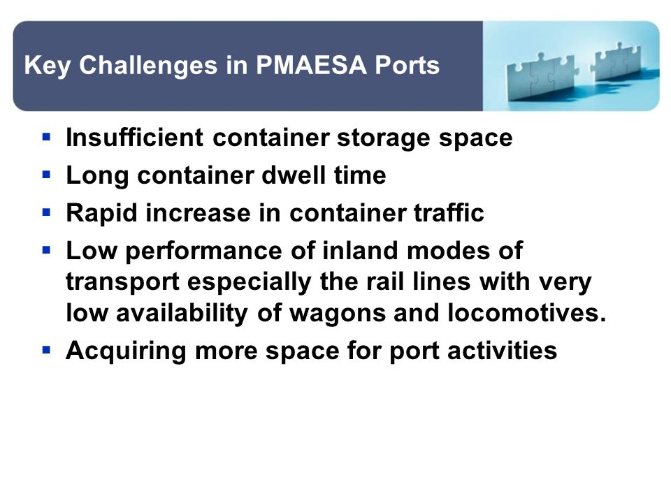 Key Challenges in PMAESA Ports  Insufficient container storage space  Long container dwell time  Rapid increase in container traffic  Low performance of inland modes of transport especially the rail lines with very low availability of wagons and locomotives.