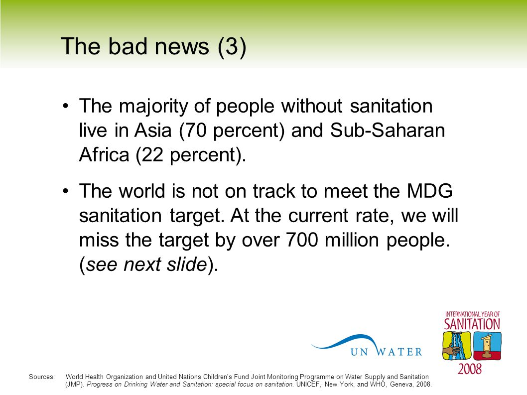 The bad news (3) The majority of people without sanitation live in Asia (70 percent) and Sub-Saharan Africa (22 percent). The world is not on track to