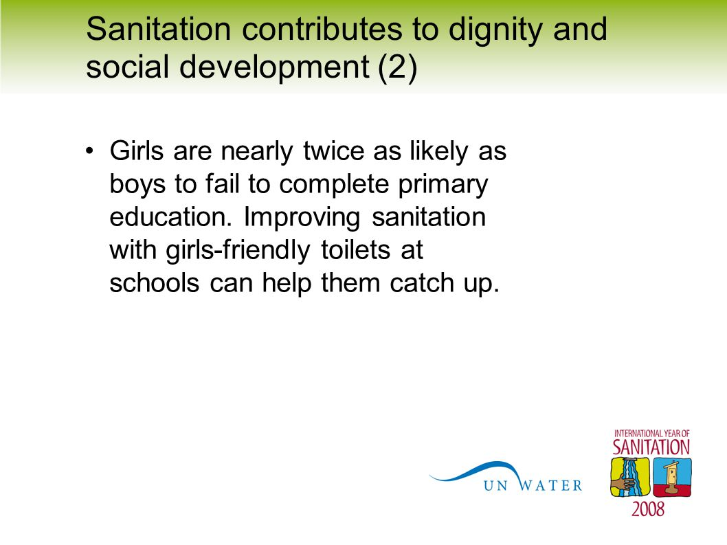 Sanitation contributes to dignity and social development (2) Girls are nearly twice as likely as boys to fail to complete primary education. Improving